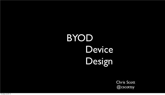 BYOD Device Design Chris Scott @cscottsy Thursday, July 25, 13