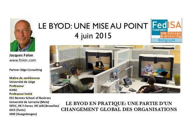 LE BYOD: UNE MISE AU POINT 4 juin 2015 Jacques  Folon   www.folon.com     Partner  Edge  Consulting   Maître...