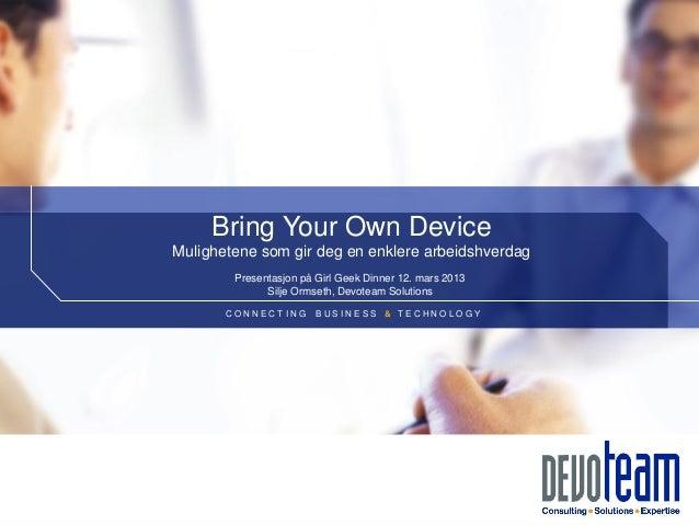 Bring Your Own DeviceMulighetene som gir deg en enklere arbeidshverdag        Presentasjon på Girl Geek Dinner 12. mars 20...