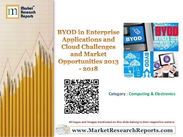 BYOD in Enterprise Applications and Cloud: Challenges and Market Opportunities 2013 - 2018
