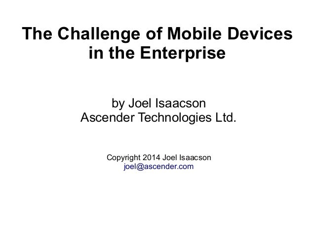 The Challenge of Mobile Devices in the Enterprise by Joel Isaacson Ascender Technologies Ltd. Copyright 2014 Joel Isaacson...