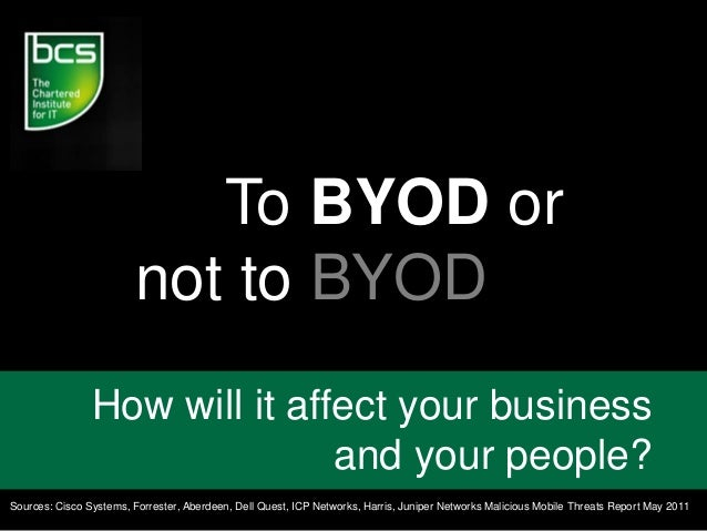 To BYOD or not to BYOD How will it affect your business and your people? Sources: Cisco Systems, Forrester, Aberdeen, Dell...