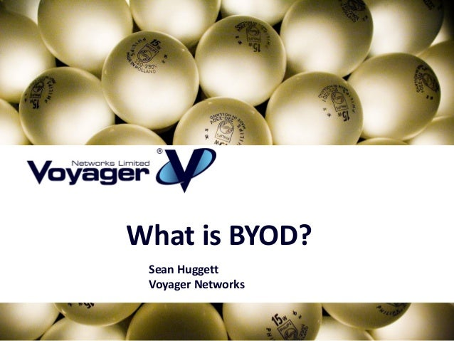What is BYOD? Sean Huggett Voyager Networks