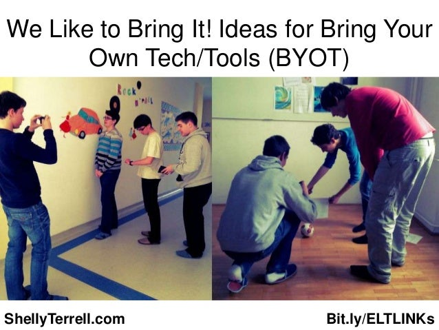 We Like to Bring It! Ideas for Bring Your       Own Tech/Tools (BYOT)ShellyTerrell.com             Bit.ly/ELTLINKs