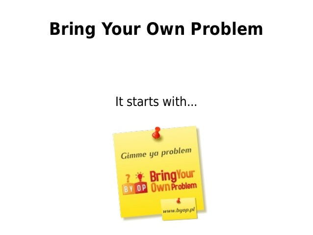 Bring Your Own Problem It starts with...