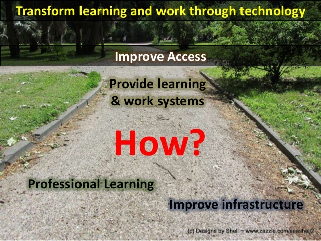 Transform learning and work through technology How? Improve infrastructure Professional Learning Provide learning & work s...
