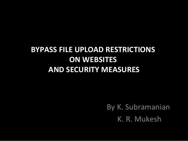 BYPASS FILE UPLOAD RESTRICTIONS ON WEBSITES AND SECURITY MEASURES By K. Subramanian K. R. Mukesh