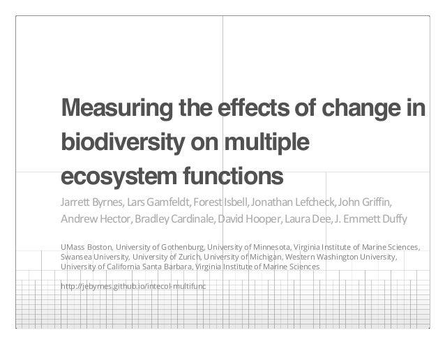Measuring the effects of change in biodiversity on multiple ecosystem functions Jarrett  Byrnes,  Lars  Gamfeldt,  ...