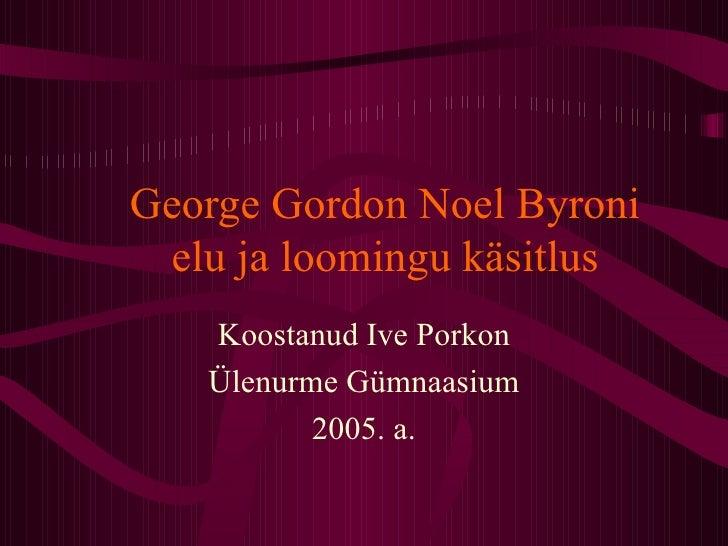 George Gordon Noel Byroni elu ja loomingu käsitlus Koostanud Ive Porkon Ülenurme Gümnaasium 2005. a.