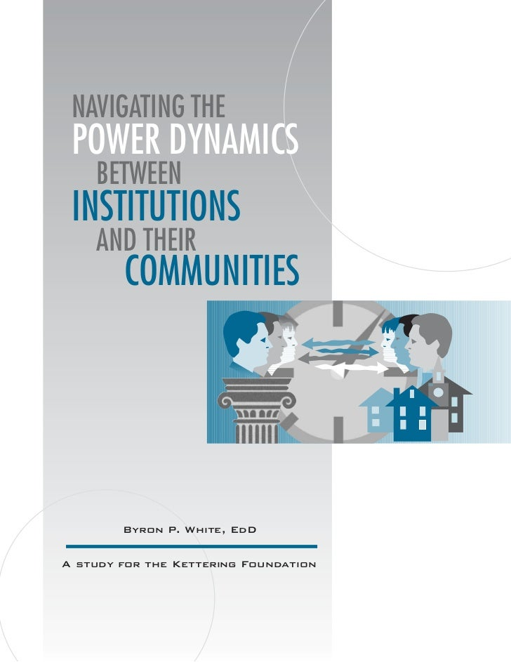 NAVIGATING THE POWER DYNAMICS    BETWEEN INSTITUTIONS    AND THEIR        COMMUNITIES        Byron P. White, EdDA study fo...