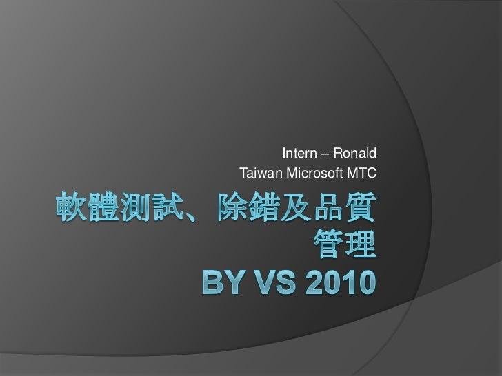 軟體測試、除錯及品質管理 by VS 2010<br />Intern – Ronald<br />Taiwan Microsoft MTC<br />