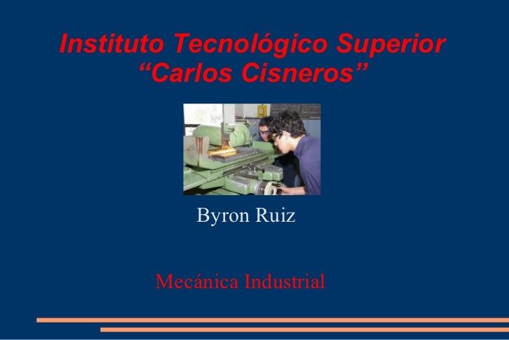 """Instituto Tecnológico Superior  """"Carlos Cisneros""""  <ul>Byron Ruiz Mecánica Industrial  </ul>"""