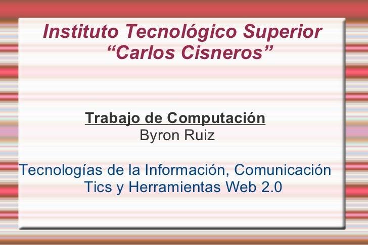 """Instituto Tecnológico Superior  """"Carlos Cisneros""""  <ul>Trabajo de Computación Byron Ruiz Tecnologías de la Información, Co..."""
