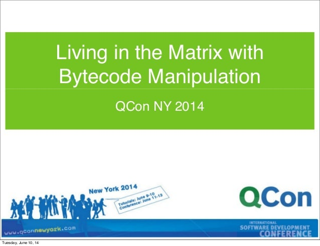 QCon NY 2014 Living in the Matrix with Bytecode Manipulation Tuesday, June 10, 14