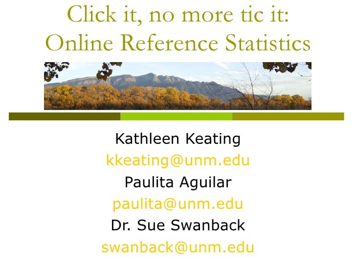 Click it, no more tic it: Online Reference Statistics Kathleen Keating [email_address] Paulita Aguilar [email_address] Dr....