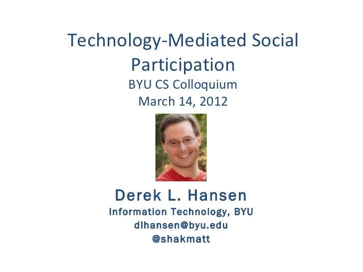 Technology-Mediated Social       Participation       BYU CS Colloquium        March 14, 2012     Derek L. Hansen    Inform...