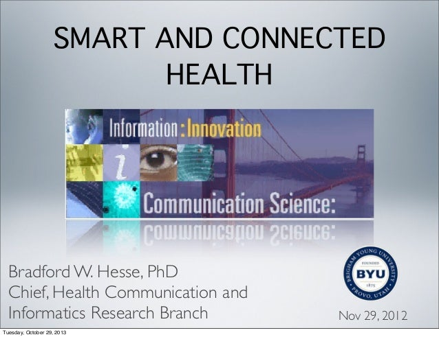 SMART AND CONNECTED HEALTH  Bradford W. Hesse, PhD Chief, Health Communication and Informatics Research Branch Tuesday, Oc...