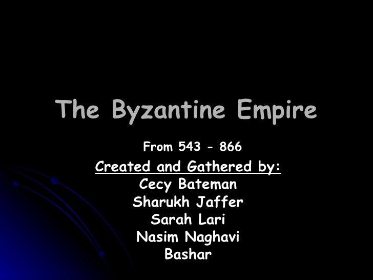 The Byzantine Empire Created and Gathered by: Cecy Bateman Sharukh Jaffer Sarah Lari Nasim Naghavi Bashar From 543 - 866
