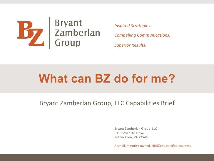 What can BZ do for me? Inspired Strategies. Compelling Communications. Superior Results. Bryant Zamberlan Group, LLC 631 C...