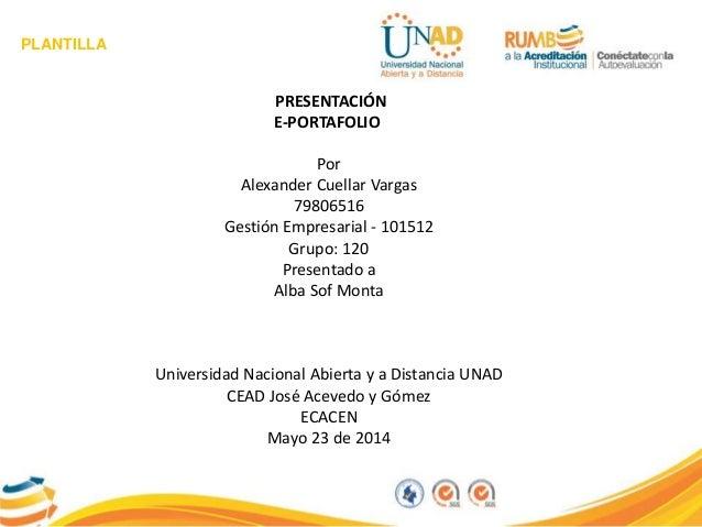 PLANTILLA PRESENTACIÓN E-PORTAFOLIO Por Alexander Cuellar Vargas 79806516 Gestión Empresarial - 101512 Grupo: 120 Presenta...