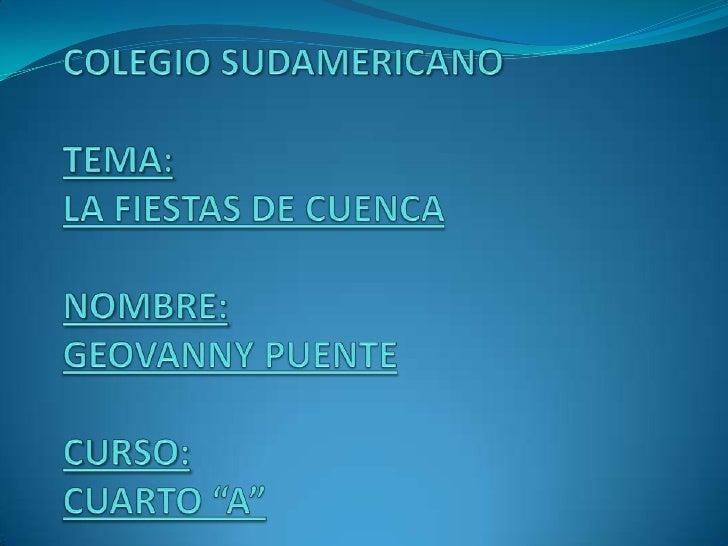 """COLEGIO SUDAMERICANOTEMA:LA FIESTAS DE CUENCA NOMBRE:GEOVANNY PUENTECURSO:CUARTO """"A""""<br />"""
