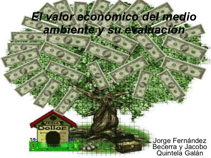El valor económico del medio ambiente y su evaluación Jorge Fernández Becerra y Jacobo Quintela Galán