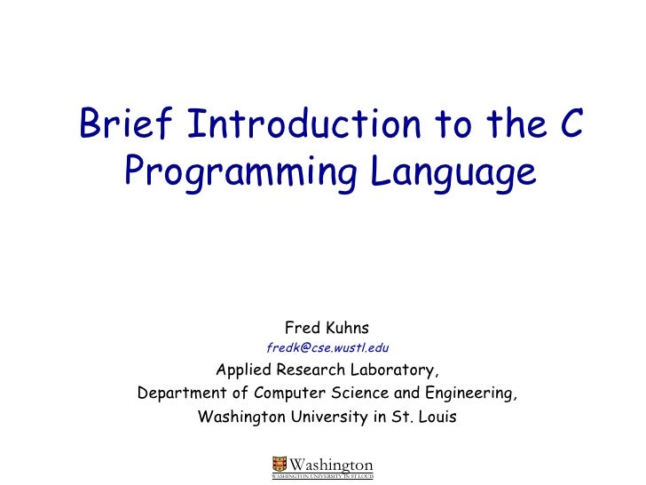 Brief Introduction to the C Programming Language Fred Kuhns [email_address] Applied Research Laboratory, Department of Com...