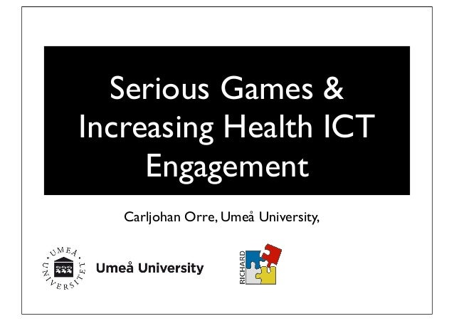 Serious Games & Increasing Health ICT Engagement Carljohan Orre, Umeå University,