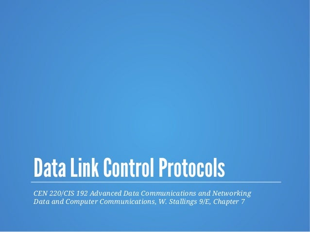 Data Link Control Protocols CEN 220/CIS 192 Advanced Data Communications and Networking Data and Computer Communications, ...