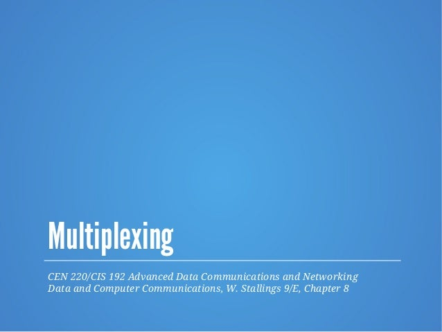 Multiplexing CEN 220/CIS 192 Advanced Data Communications and Networking Data and Computer Communications, W. Stallings 9/...