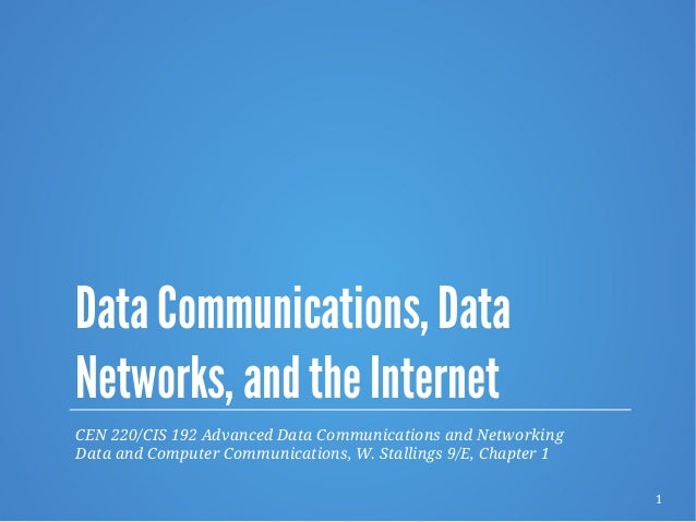 1 Data Communications, Data Networks, and the Internet CEN 220/CIS 192 Advanced Data Communications and Networking Data an...