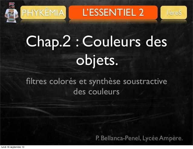 PHYKÊMIA  Pour se préparer L'ESSENTIEL 2  1èreS  Chap.2 : Couleurs des objets. filtres colorés et synthèse soustractive des...