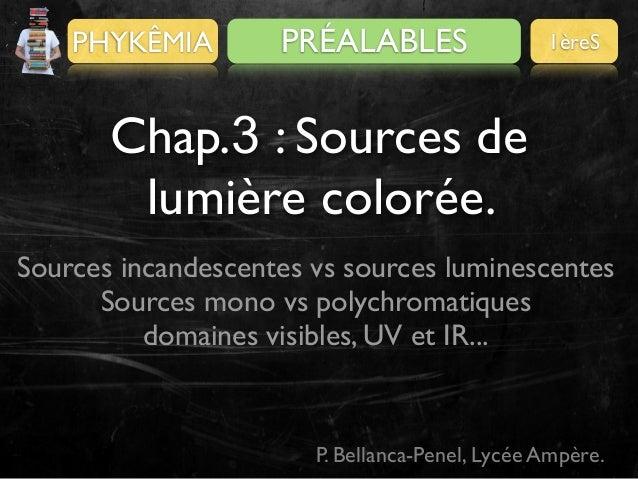 PHYKÊMIA  PRÉALABLES  1èreS  Chap.3 : Sources de lumière colorée. Sources incandescentes vs sources luminescentes Sources ...