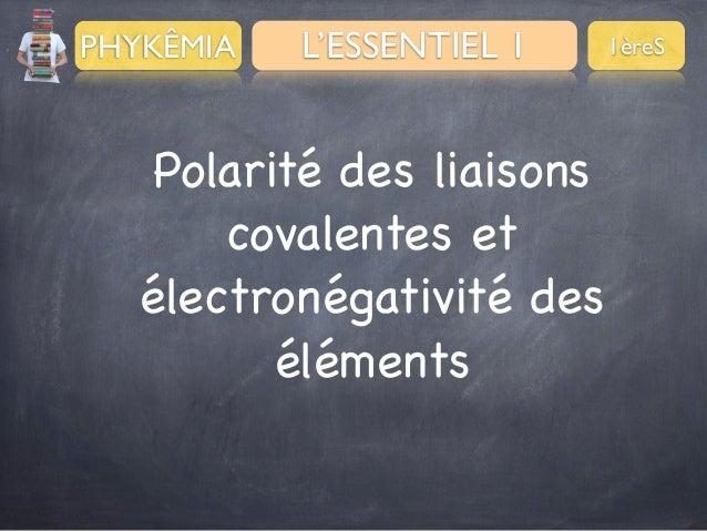 PHYKÊMIA  L'ESSENTIEL 1  Polarité des liaisons covalentes et électronégativité des éléments  1èreS