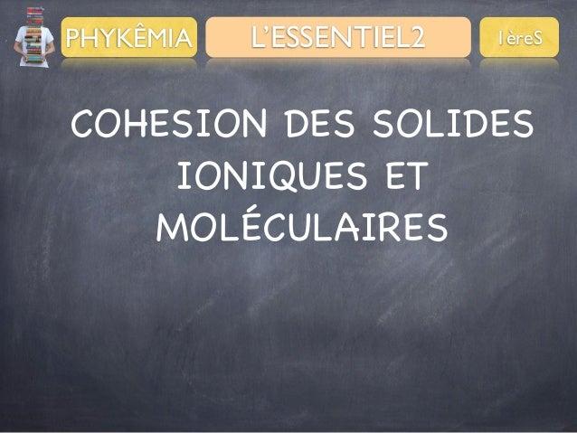 PHYKÊMIA  L'ESSENTIEL2  1èreS  COHESION DES SOLIDES IONIQUES ET MOLÉCULAIRES