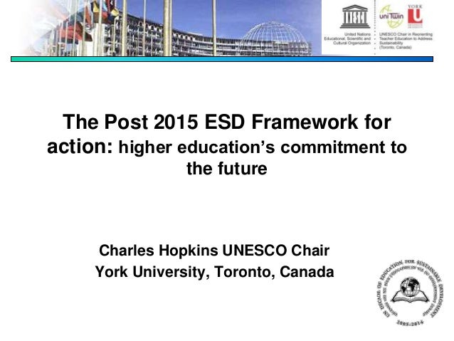 The Post 2015 ESD Framework for action: higher education's commitment to the future Charles Hopkins UNESCO Chair York Univ...