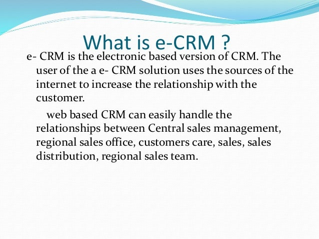 e crm Electronic customer relationship management (e-crm) involves the integration of web channels into the overall enterprise crm strategy with the goal of driving consistency within all channels relative to sales, customer service and support (css) and marketing initiatives it can support a seamless .