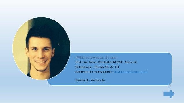 Wilfried Leveque, 21 ans  554 rue René Duchâtel 60390 Auneuil  Téléphone : 06.66.46.27.54  Adresse de messagerie : levequ...