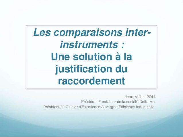 Les comparaisons inter-instruments  :  Une solution à la  justification du  raccordement  Jean-Michel POU  Président Fonda...