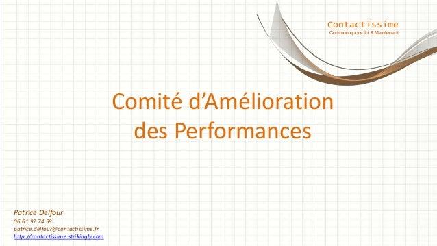 Comité d'Amélioration des Performances Contactissime Communiquons Ici & Maintenant Patrice Delfour 06 61 97 74 59 patrice....