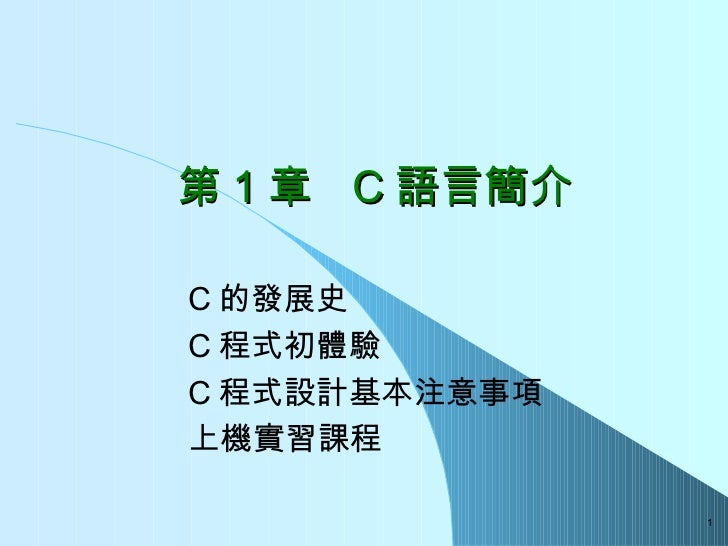 第 1 章  C 語言簡介 C 的發展史  C 程式初體驗 C 程式設計基本注意事項 上機實習課程