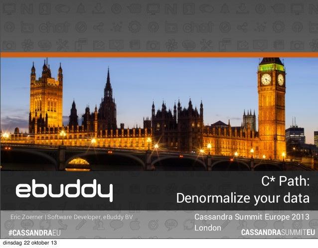 C* Path: Denormalize your data Eric Zoerner   Software Developer, eBuddy BV  #CASSANDRAEU dinsdag 22 oktober 13  Cassandra...