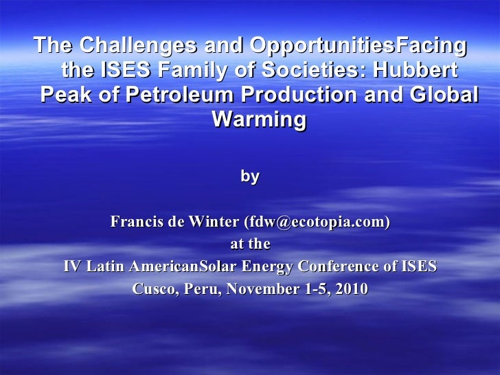 The Challenges and OpportunitiesFacing the ISES Family of Societies: Hubbert Peak of Petroleum Production and Global Warming