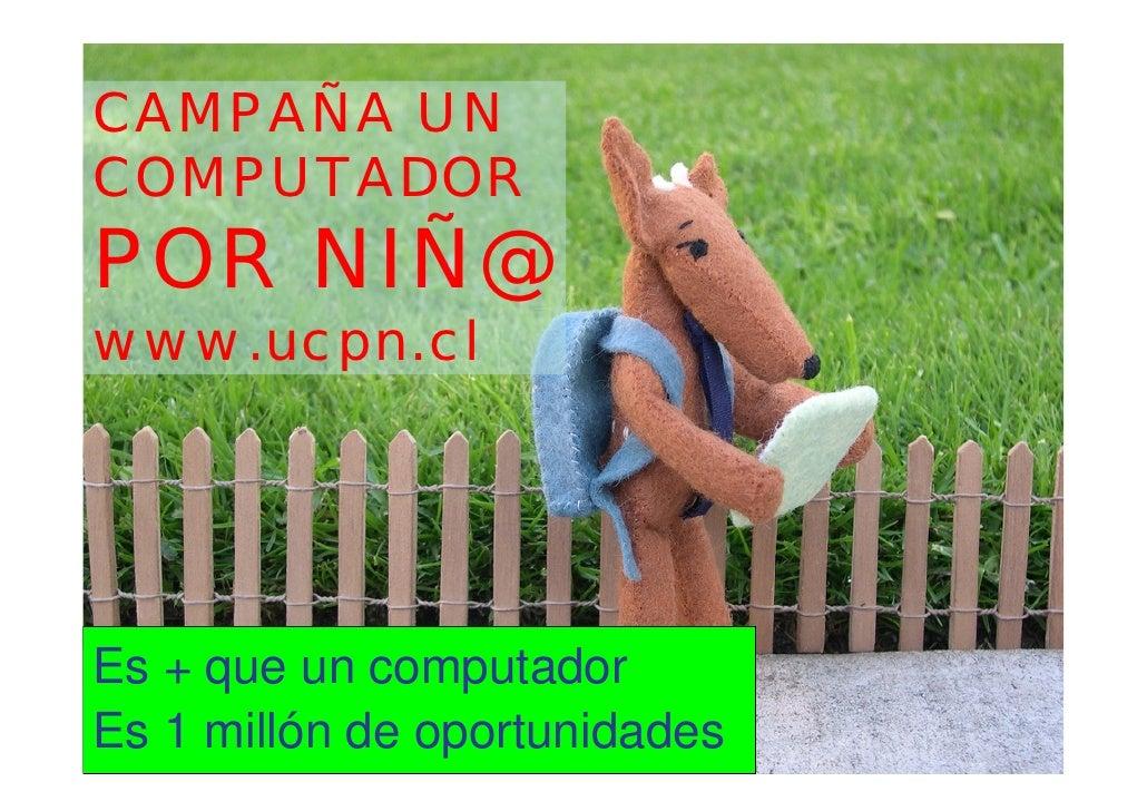 CAMPAÑA UN COMPUTADOR POR NIÑ@ www.ucpn.cl     Es + que un computador Es 1 millón de oportunidades