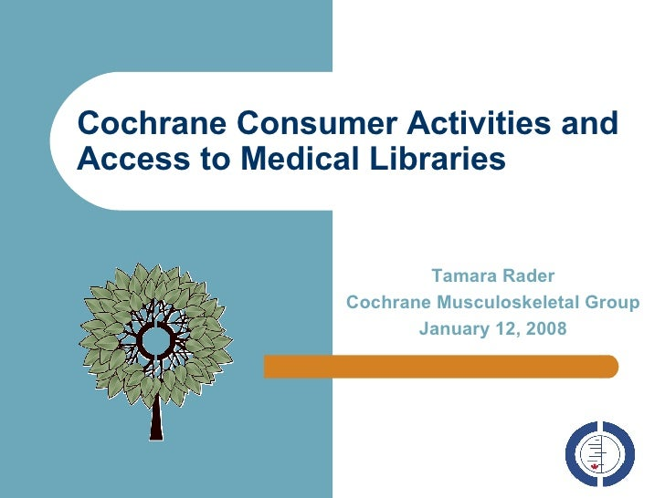 Cochrane Consumer Activities and Access to Medical Libraries   Tamara Rader Cochrane Musculoskeletal Group January 12, 2008