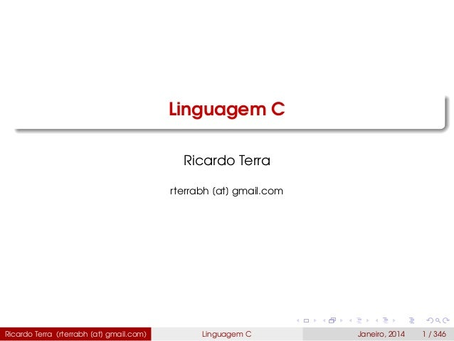 Linguagem C Ricardo Terra rterrabh [at] gmail.com Ricardo Terra (rterrabh [at] gmail.com) Linguagem C Janeiro, 2014 1 / 346