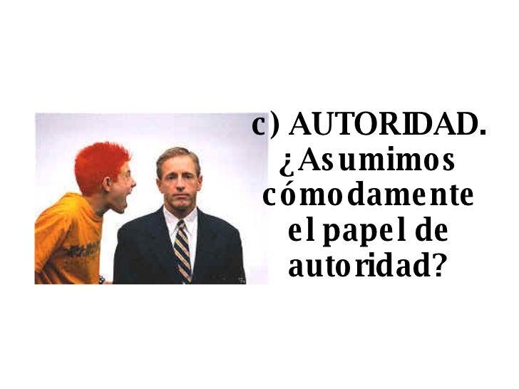 c) AUTORIDAD. ¿Asumimos cómodamente el papel de autoridad?