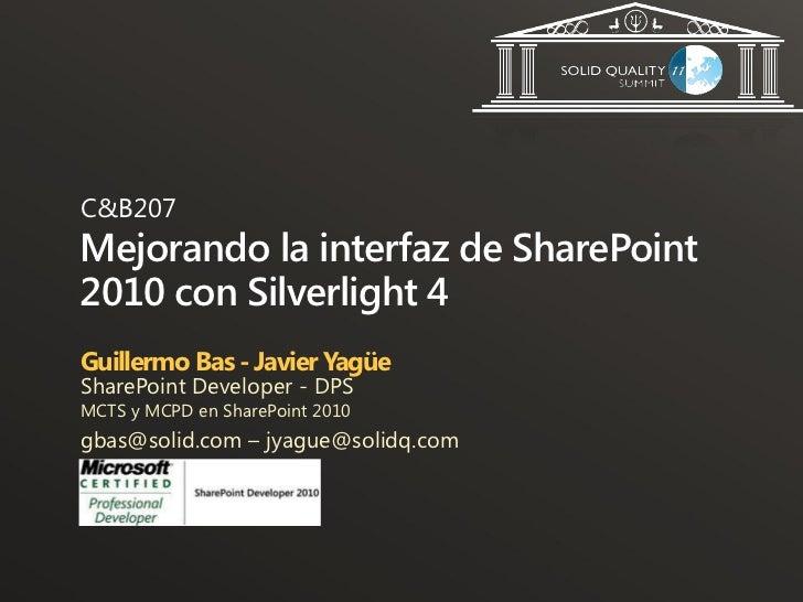 C&B207Mejorando la interfaz de SharePoint2010 con Silverlight 4Guillermo Bas - Javier YagüeSharePoint Developer - DPSMCTS ...