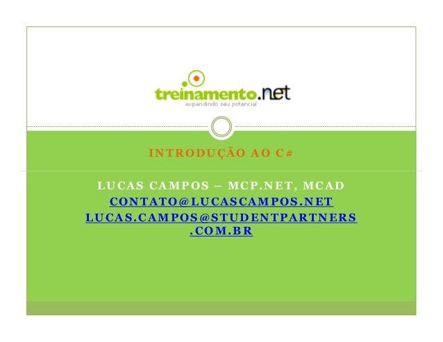 INTRODUÇÃO AO C# LUCAS CAMPOS – MCP.NET, MCAD  CONTATO@LUCASCAMPOS.NETLUCAS.CAMPOS@STUDENTPARTNERS           .COM.BR