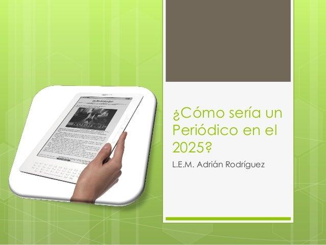 ¿Cómo sería un Periódico en el 2025? L.E.M. Adrián Rodríguez